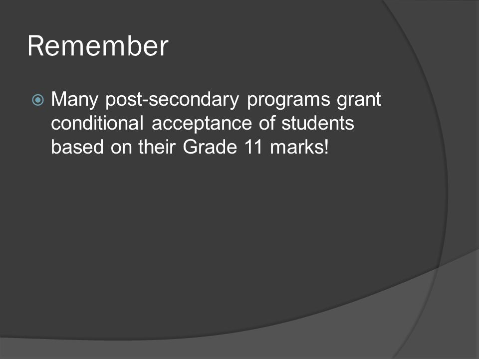 Remember  Many post-secondary programs grant conditional acceptance of students based on their Grade 11 marks!