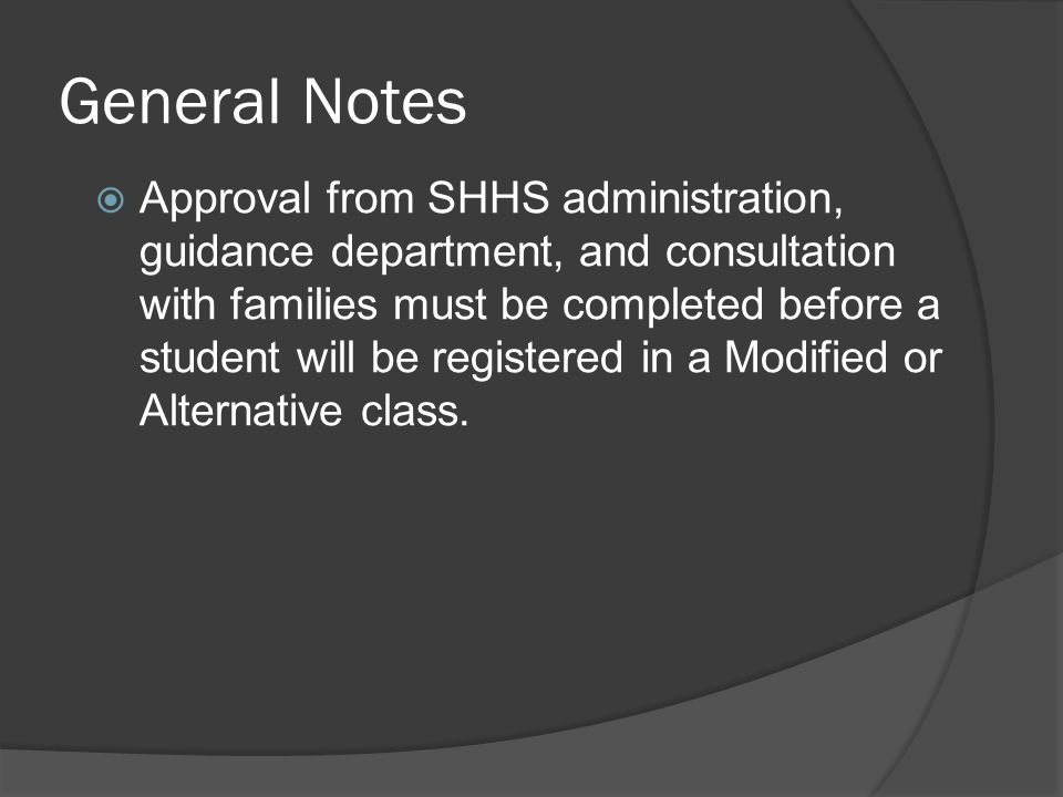 General Notes  Approval from SHHS administration, guidance department, and consultation with families must be completed before a student will be registered in a Modified or Alternative class.