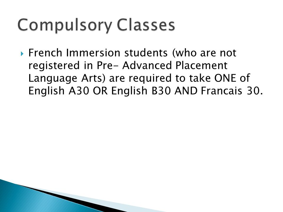  French Immersion students (who are not registered in Pre- Advanced Placement Language Arts) are required to take ONE of English A30 OR English B30 AND Francais 30.