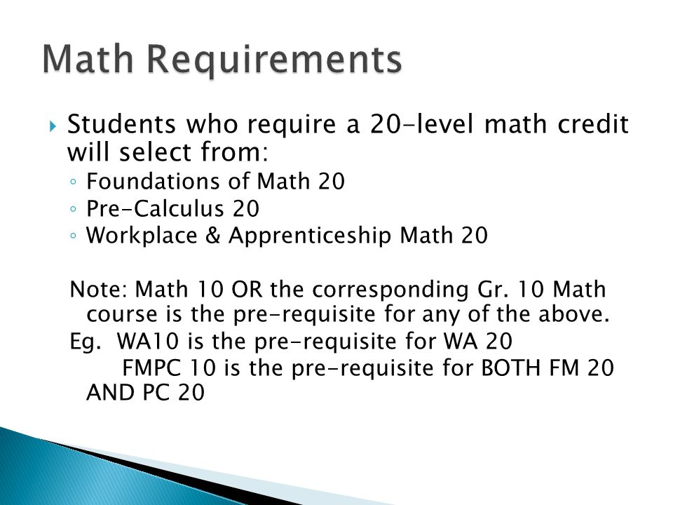  Students who require a 20-level math credit will select from: ◦ Foundations of Math 20 ◦ Pre-Calculus 20 ◦ Workplace & Apprenticeship Math 20 Note: Math 10 OR the corresponding Gr.