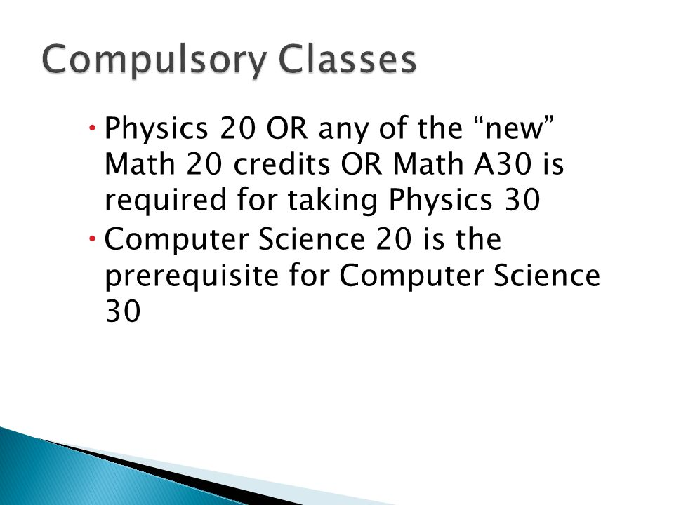  Physics 20 OR any of the new Math 20 credits OR Math A30 is required for taking Physics 30  Computer Science 20 is the prerequisite for Computer Science 30