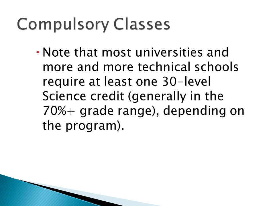  Note that most universities and more and more technical schools require at least one 30-level Science credit (generally in the 70%+ grade range), depending on the program).