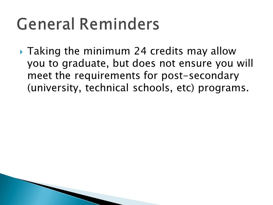  Taking the minimum 24 credits may allow you to graduate, but does not ensure you will meet the requirements for post-secondary (university, technical schools, etc) programs.