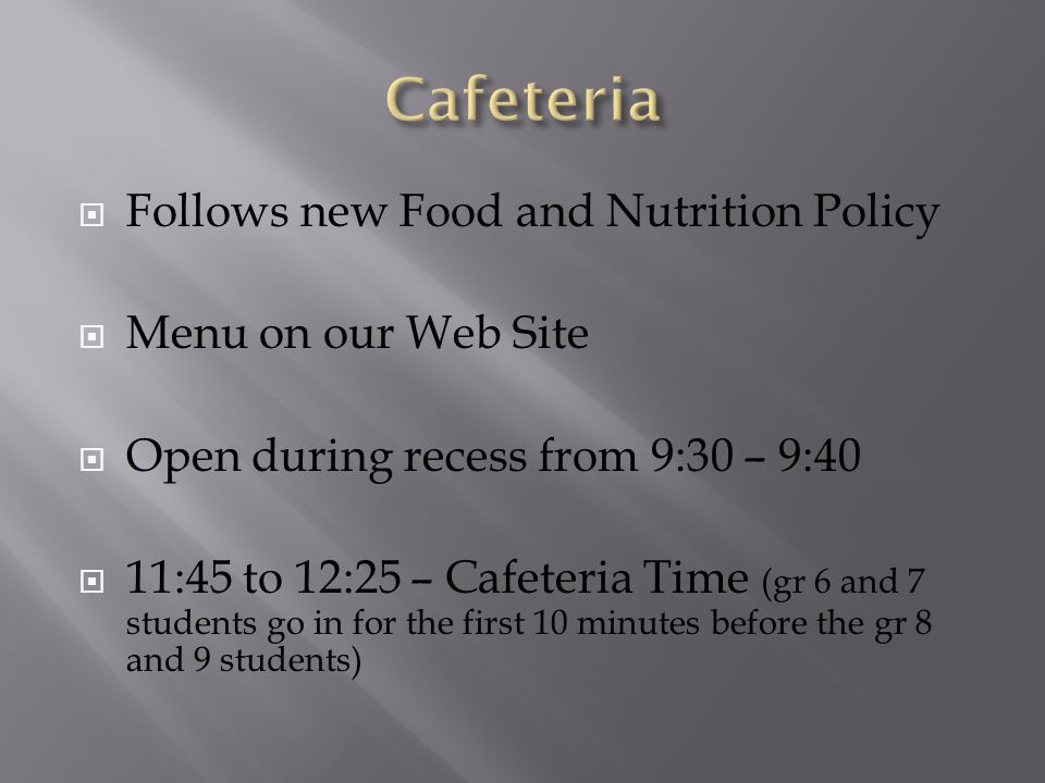  Follows new Food and Nutrition Policy  Menu on our Web Site  Open during recess from 9:30 – 9:40  11:45 to 12:25 – Cafeteria Time (gr 6 and 7 students go in for the first 10 minutes before the gr 8 and 9 students)