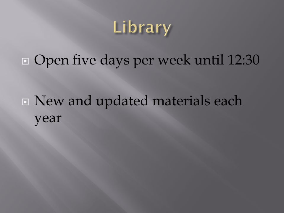  Open five days per week until 12:30  New and updated materials each year