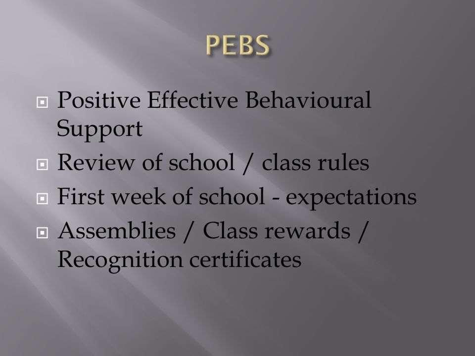  Positive Effective Behavioural Support  Review of school / class rules  First week of school - expectations  Assemblies / Class rewards / Recognition certificates