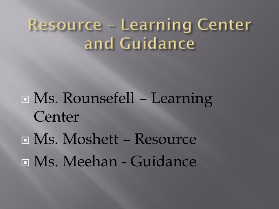  Ms. Rounsefell – Learning Center  Ms. Moshett – Resource  Ms. Meehan - Guidance