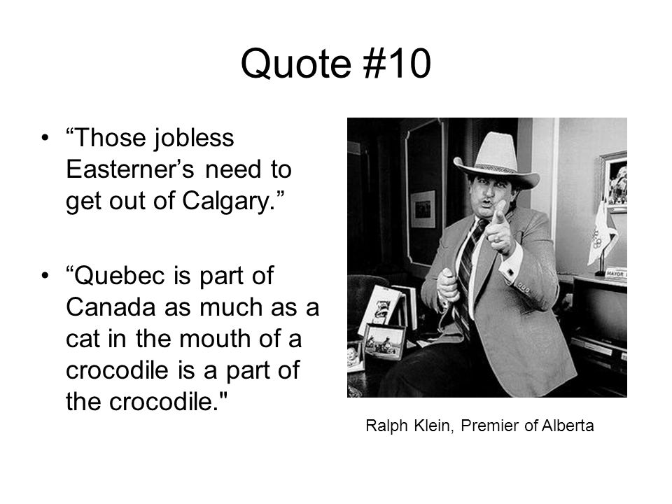 Quote #10 Those jobless Easterner's need to get out of Calgary. Quebec is part of Canada as much as a cat in the mouth of a crocodile is a part of the crocodile. Ralph Klein, Premier of Alberta