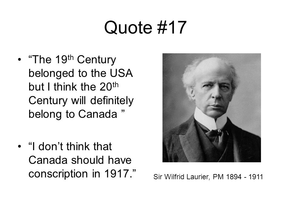 Quote #17 The 19 th Century belonged to the USA but I think the 20 th Century will definitely belong to Canada I don't think that Canada should have conscription in 1917. Sir Wilfrid Laurier, PM 1894 - 1911