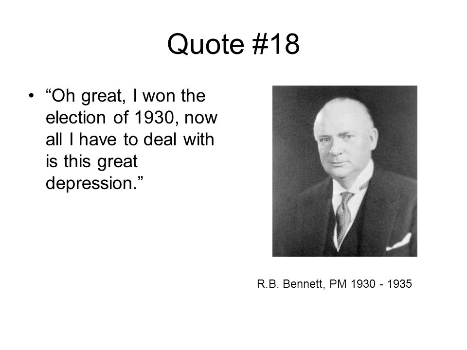 Quote #18 Oh great, I won the election of 1930, now all I have to deal with is this great depression. R.B.