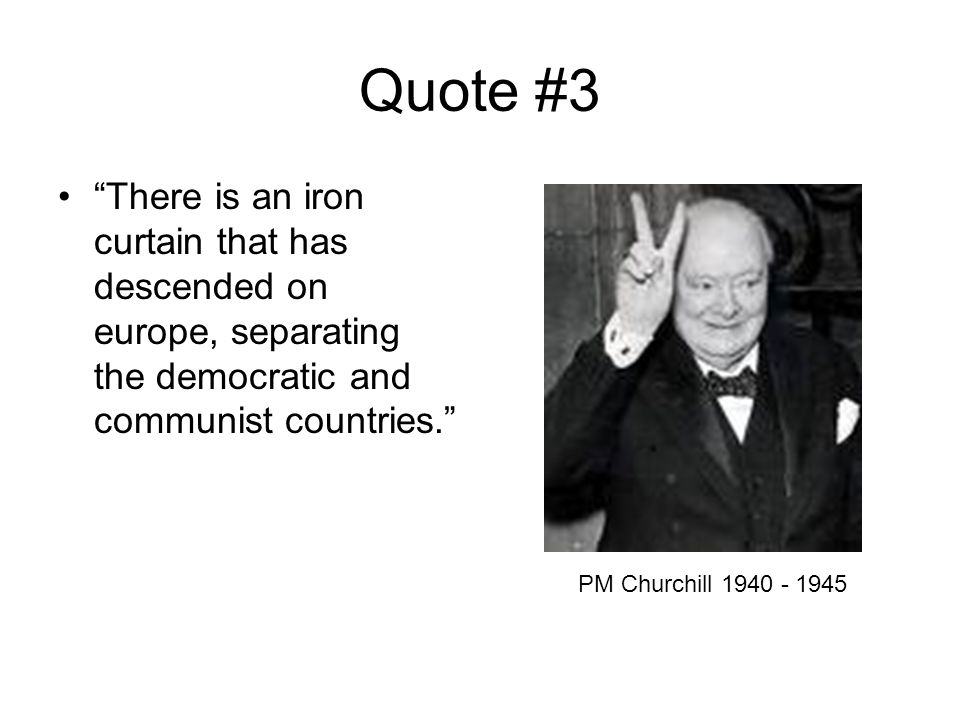 Quote #3 There is an iron curtain that has descended on europe, separating the democratic and communist countries. PM Churchill 1940 - 1945