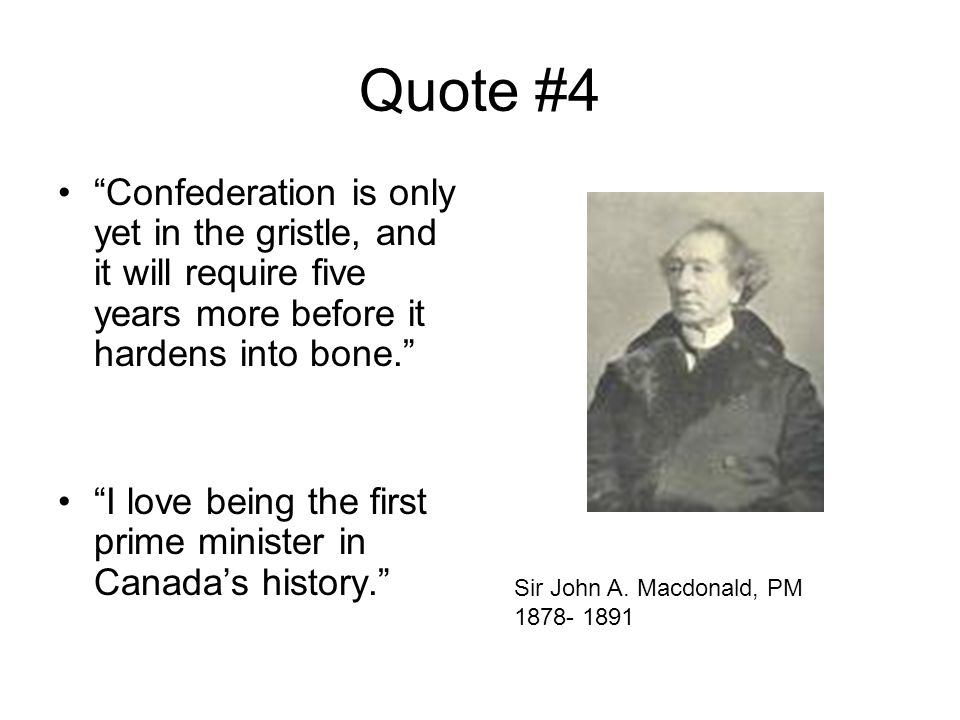Quote #4 Confederation is only yet in the gristle, and it will require five years more before it hardens into bone. I love being the first prime minister in Canada's history. Sir John A.