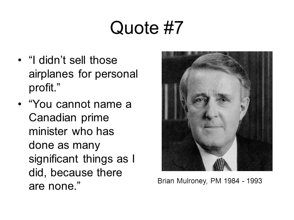 Quote #7 I didn't sell those airplanes for personal profit. You cannot name a Canadian prime minister who has done as many significant things as I did, because there are none. Brian Mulroney, PM 1984 - 1993