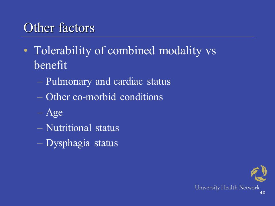 40 Other factors Tolerability of combined modality vs benefit –Pulmonary and cardiac status –Other co-morbid conditions –Age –Nutritional status –Dysphagia status