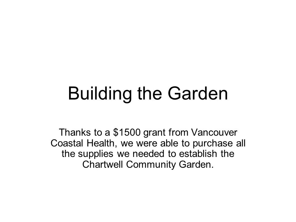 Building the Garden Thanks to a $1500 grant from Vancouver Coastal Health, we were able to purchase all the supplies we needed to establish the Chartwell Community Garden.