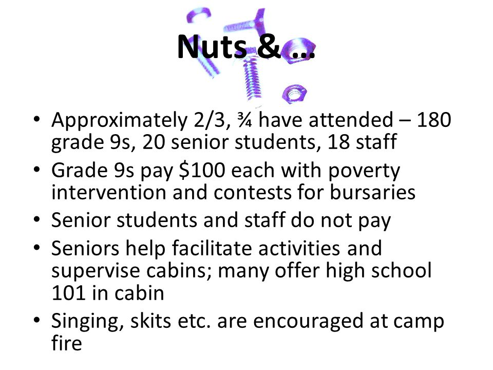 Nuts & … Approximately 2/3, ¾ have attended – 180 grade 9s, 20 senior students, 18 staff Grade 9s pay $100 each with poverty intervention and contests for bursaries Senior students and staff do not pay Seniors help facilitate activities and supervise cabins; many offer high school 101 in cabin Singing, skits etc.