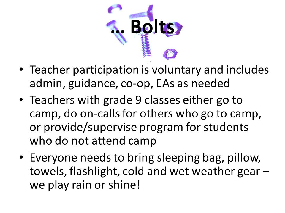 … Bolts Teacher participation is voluntary and includes admin, guidance, co-op, EAs as needed Teachers with grade 9 classes either go to camp, do on-calls for others who go to camp, or provide/supervise program for students who do not attend camp Everyone needs to bring sleeping bag, pillow, towels, flashlight, cold and wet weather gear – we play rain or shine!