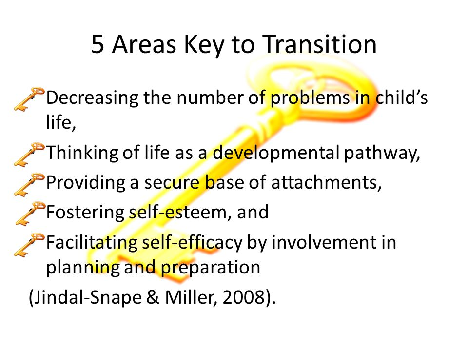 5 Areas Key to Transition Decreasing the number of problems in child's life, Thinking of life as a developmental pathway, Providing a secure base of attachments, Fostering self-esteem, and Facilitating self-efficacy by involvement in planning and preparation (Jindal-Snape & Miller, 2008).