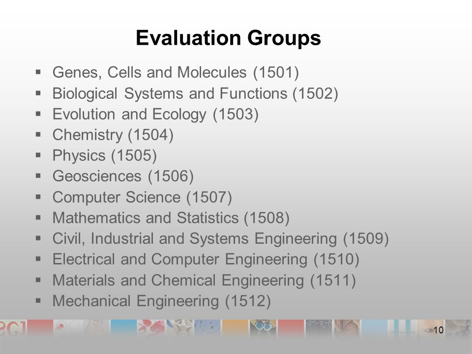 Evaluation Groups  Genes, Cells and Molecules (1501)  Biological Systems and Functions (1502)  Evolution and Ecology (1503)  Chemistry (1504)  Physics (1505)  Geosciences (1506)  Computer Science (1507)  Mathematics and Statistics (1508)  Civil, Industrial and Systems Engineering (1509)  Electrical and Computer Engineering (1510)  Materials and Chemical Engineering (1511)  Mechanical Engineering (1512) 10