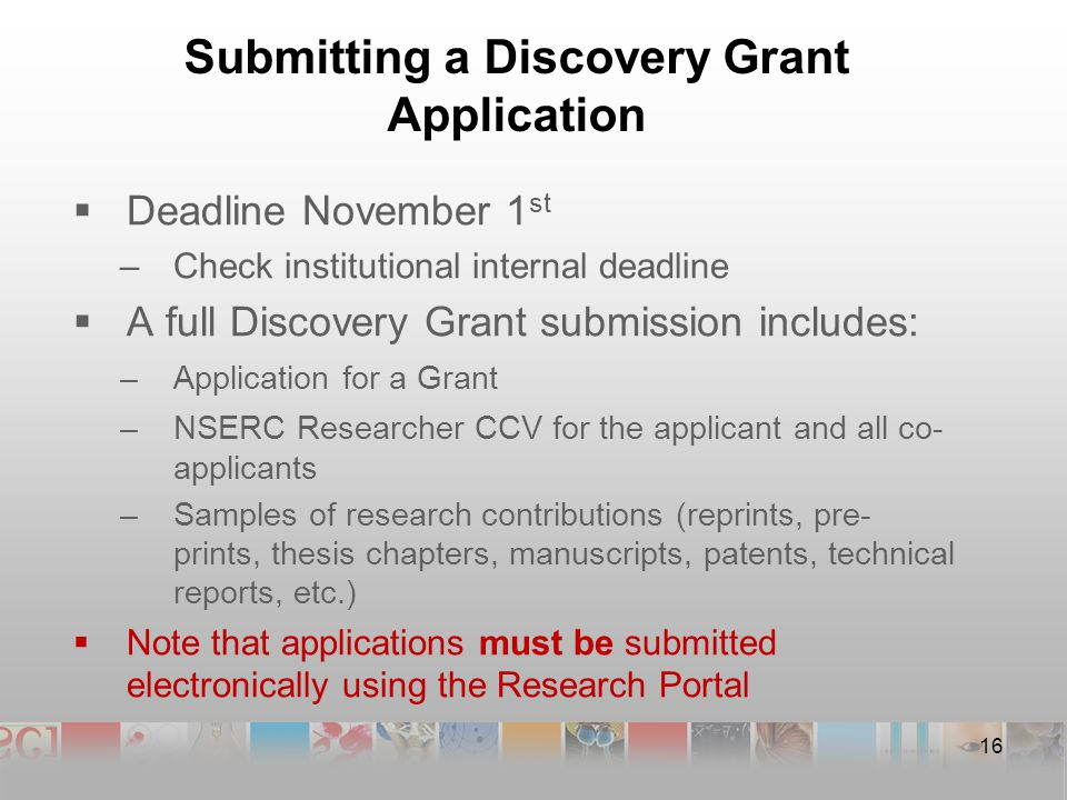 Submitting a Discovery Grant Application  Deadline November 1 st –Check institutional internal deadline  A full Discovery Grant submission includes: –Application for a Grant –NSERC Researcher CCV for the applicant and all co- applicants –Samples of research contributions (reprints, pre- prints, thesis chapters, manuscripts, patents, technical reports, etc.)  Note that applications must be submitted electronically using the Research Portal 16