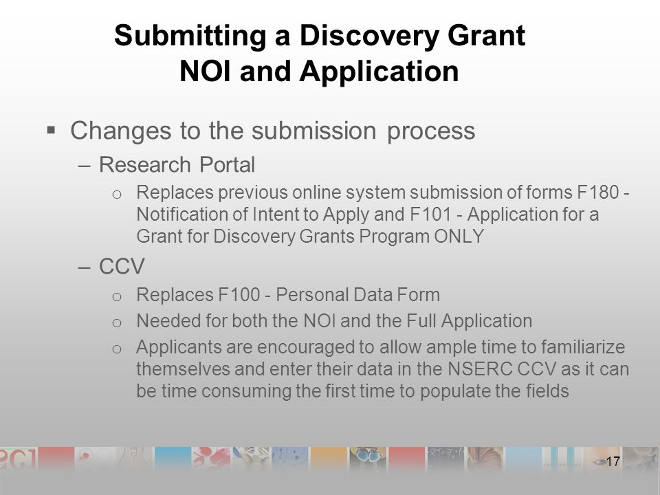 Submitting a Discovery Grant NOI and Application  Changes to the submission process –Research Portal o Replaces previous online system submission of forms F180 - Notification of Intent to Apply and F101 - Application for a Grant for Discovery Grants Program ONLY –CCV o Replaces F100 - Personal Data Form o Needed for both the NOI and the Full Application o Applicants are encouraged to allow ample time to familiarize themselves and enter their data in the NSERC CCV as it can be time consuming the first time to populate the fields 17