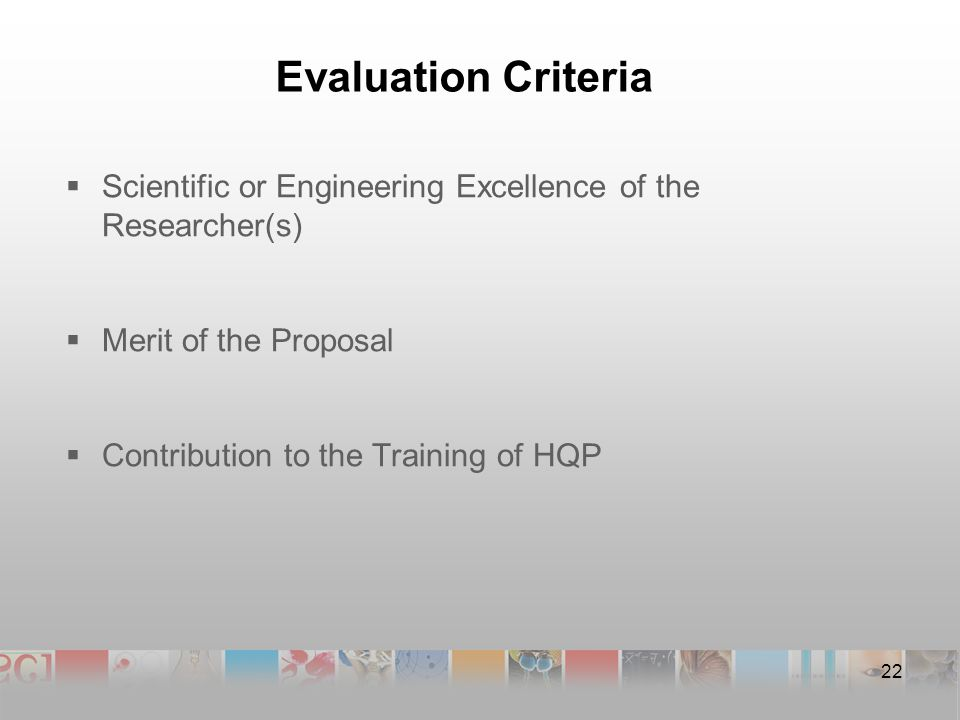 Evaluation Criteria  Scientific or Engineering Excellence of the Researcher(s)  Merit of the Proposal  Contribution to the Training of HQP 22