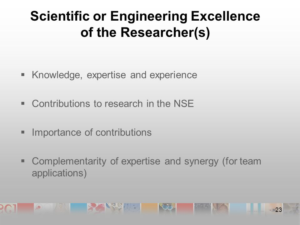Scientific or Engineering Excellence of the Researcher(s)  Knowledge, expertise and experience  Contributions to research in the NSE  Importance of contributions  Complementarity of expertise and synergy (for team applications) 23