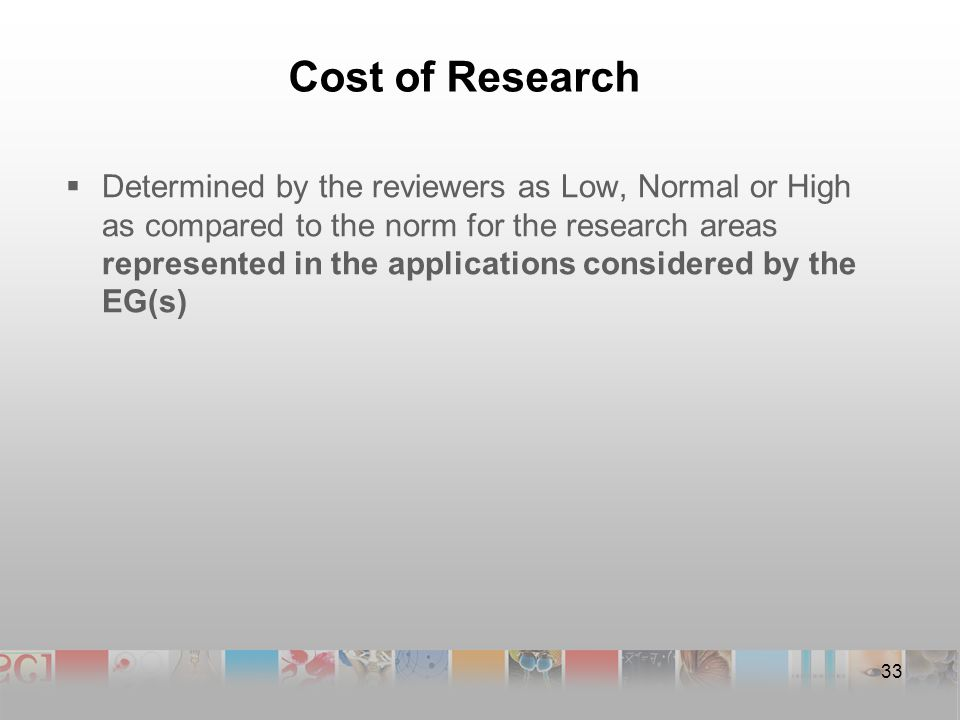 Cost of Research  Determined by the reviewers as Low, Normal or High as compared to the norm for the research areas represented in the applications considered by the EG(s) 33
