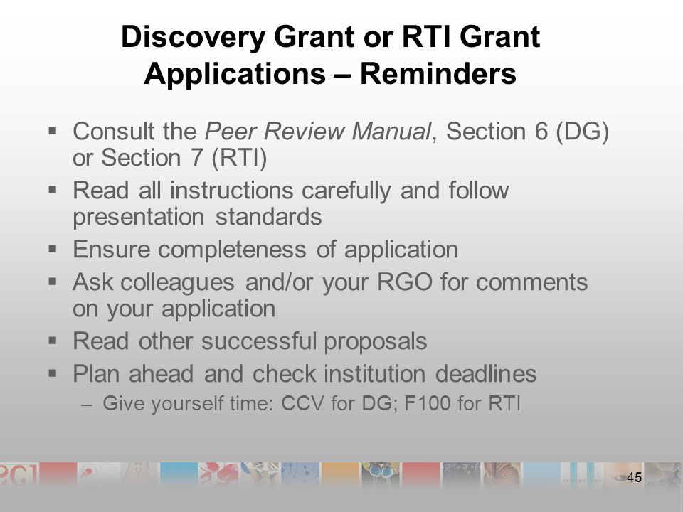 Discovery Grant or RTI Grant Applications – Reminders  Consult the Peer Review Manual, Section 6 (DG) or Section 7 (RTI)  Read all instructions carefully and follow presentation standards  Ensure completeness of application  Ask colleagues and/or your RGO for comments on your application  Read other successful proposals  Plan ahead and check institution deadlines –Give yourself time: CCV for DG; F100 for RTI 45