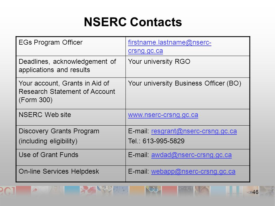NSERC Contacts EGs Program Officerfirstname.lastname@nserc- crsng.gc.ca Deadlines, acknowledgement of applications and results Your university RGO Your account, Grants in Aid of Research Statement of Account (Form 300) Your university Business Officer (BO) NSERC Web sitewww.nserc-crsng.gc.ca Discovery Grants Program (including eligibility) E-mail: resgrant@nserc-crsng.gc.caresgrant@nserc-crsng.gc.ca Tel.: 613-995-5829 Use of Grant FundsE-mail: awdad@nserc-crsng.gc.caawdad@nserc-crsng.gc.ca On-line Services HelpdeskE-mail: webapp@nserc-crsng.gc.cawebapp@nserc-crsng.gc.ca 46