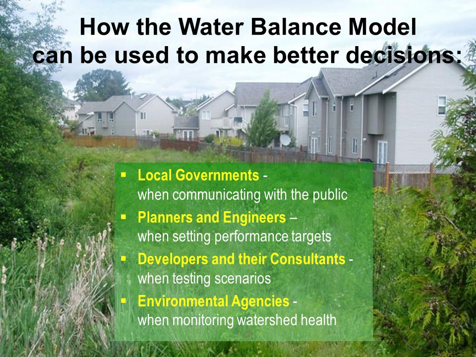 How the Water Balance Model can be used to make better decisions:  Local Governments - when communicating with the public  Planners and Engineers – when setting performance targets  Developers and their Consultants - when testing scenarios  Environmental Agencies - when monitoring watershed health