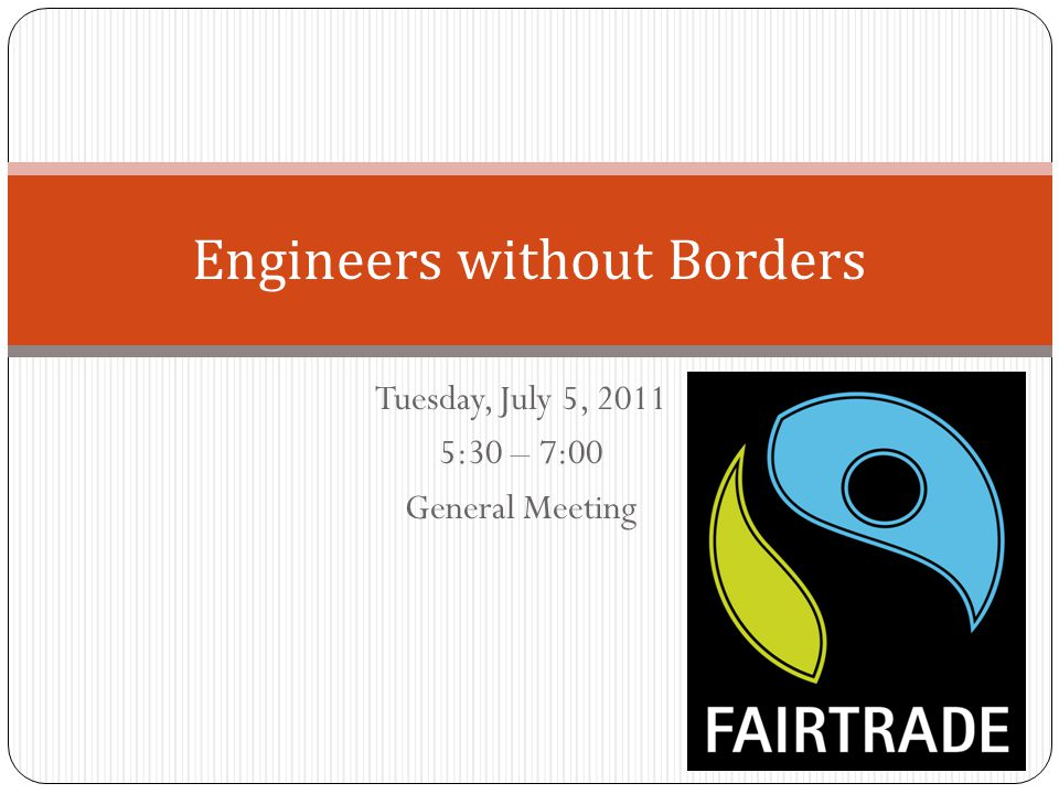Tuesday, July 5, 2011 5:30 – 7:00 General Meeting Engineers without Borders
