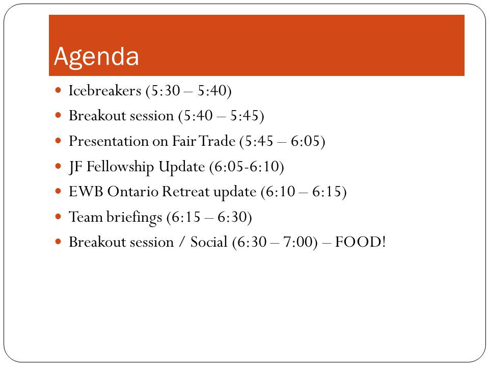 Agenda Icebreakers (5:30 – 5:40) Breakout session (5:40 – 5:45) Presentation on Fair Trade (5:45 – 6:05) JF Fellowship Update (6:05-6:10) EWB Ontario Retreat update (6:10 – 6:15) Team briefings (6:15 – 6:30) Breakout session / Social (6:30 – 7:00) – FOOD!