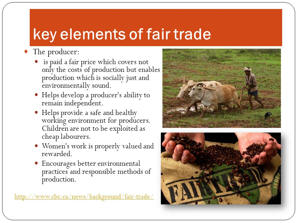 key elements of fair trade The producer: is paid a fair price which covers not only the costs of production but enables production which is socially just and environmentally sound.