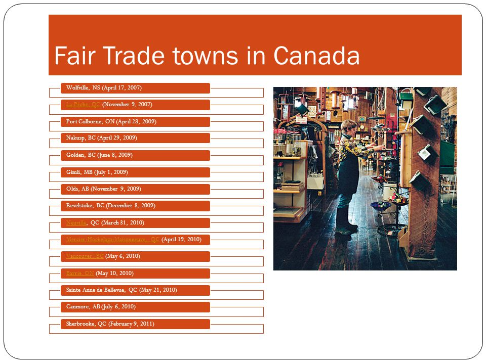 Fair Trade towns in Canada Wolfville, NS (April 17, 2007)La Pêche, QCLa Pêche, QC (November 9, 2007)Port Colborne, ON (April 28, 2009)Nakusp, BC (April 29, 2009)Golden, BC (June 8, 2009)Gimli, MB (July 1, 2009)Olds, AB (November 9, 2009)Revelstoke, BC (December 8, 2009)NeuvilleNeuville, QC (March 31, 2010)Mercier-Hochelaga-Maisonneuve, QCMercier-Hochelaga-Maisonneuve, QC (April 19, 2010)Vancouver, BCVancouver, BC (May 6, 2010)Barrie, ONBarrie, ON (May 10, 2010)Sainte Anne de Bellevue, QC (May 21, 2010)Canmore, AB (July 6, 2010)Sherbrooke, QC (February 9, 2011)