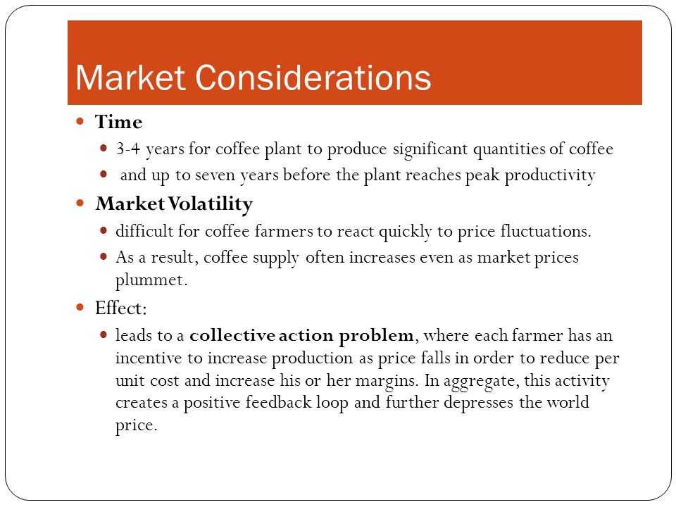 Market Considerations Time 3-4 years for coffee plant to produce significant quantities of coffee and up to seven years before the plant reaches peak productivity Market Volatility difficult for coffee farmers to react quickly to price fluctuations.