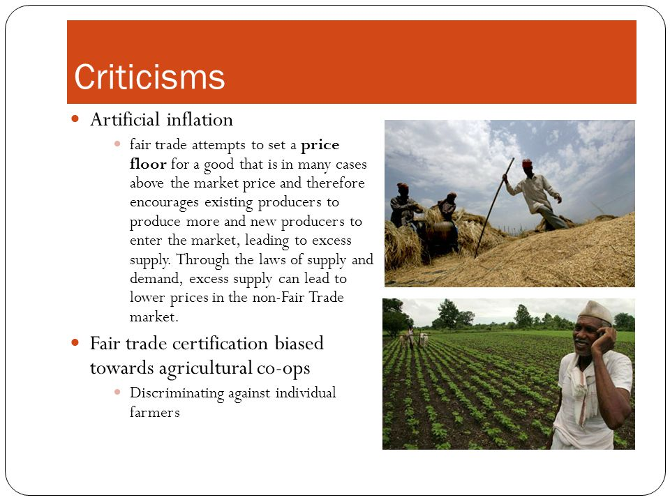 Criticisms Artificial inflation fair trade attempts to set a price floor for a good that is in many cases above the market price and therefore encourages existing producers to produce more and new producers to enter the market, leading to excess supply.