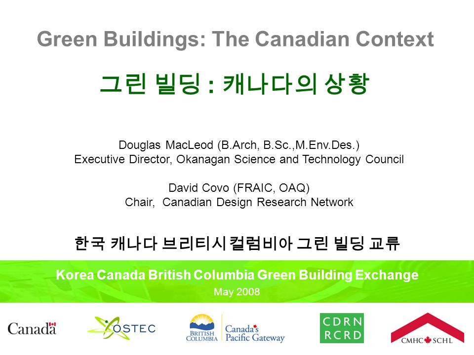Green Buildings: The Canadian Context 그린 빌딩 : 캐나다의 상황 Korea Canada British Columbia Green Building Exchange May 2008 한국 캐나다 브리티시 컬럼비아 그린 빌딩 교류 Douglas MacLeod (B.Arch, B.Sc.,M.Env.Des.) Executive Director, Okanagan Science and Technology Council David Covo (FRAIC, OAQ) Chair, Canadian Design Research Network