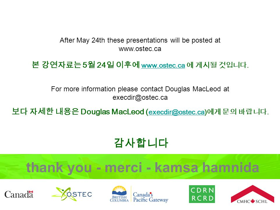 After May 24th these presentations will be posted at www.ostec.ca For more information please contact Douglas MacLeod at execdir@ostec.ca thank you - merci - kamsa hamnida 본 강연자료는 5 월 24 일 이후에 www.ostec.ca 에 게시될 것입니다.