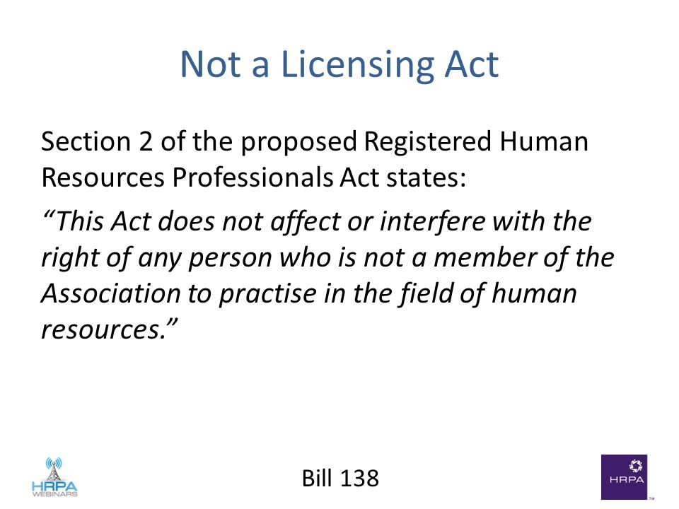Bill 138 Not a Licensing Act Section 2 of the proposed Registered Human Resources Professionals Act states: This Act does not affect or interfere with the right of any person who is not a member of the Association to practise in the field of human resources.