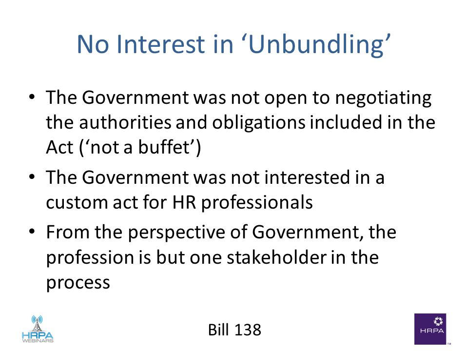 Bill 138 No Interest in 'Unbundling' The Government was not open to negotiating the authorities and obligations included in the Act ('not a buffet') The Government was not interested in a custom act for HR professionals From the perspective of Government, the profession is but one stakeholder in the process