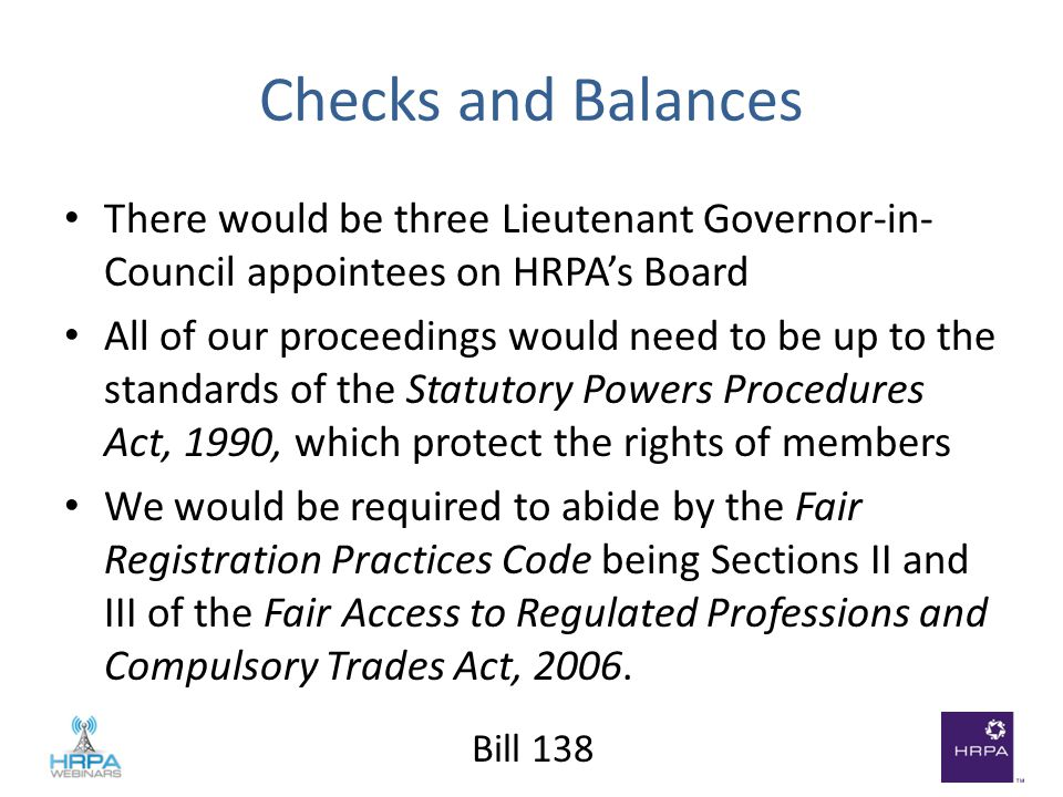 Bill 138 Checks and Balances There would be three Lieutenant Governor-in- Council appointees on HRPA's Board All of our proceedings would need to be up to the standards of the Statutory Powers Procedures Act, 1990, which protect the rights of members We would be required to abide by the Fair Registration Practices Code being Sections II and III of the Fair Access to Regulated Professions and Compulsory Trades Act, 2006.