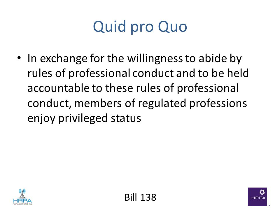 Bill 138 Quid pro Quo In exchange for the willingness to abide by rules of professional conduct and to be held accountable to these rules of professional conduct, members of regulated professions enjoy privileged status