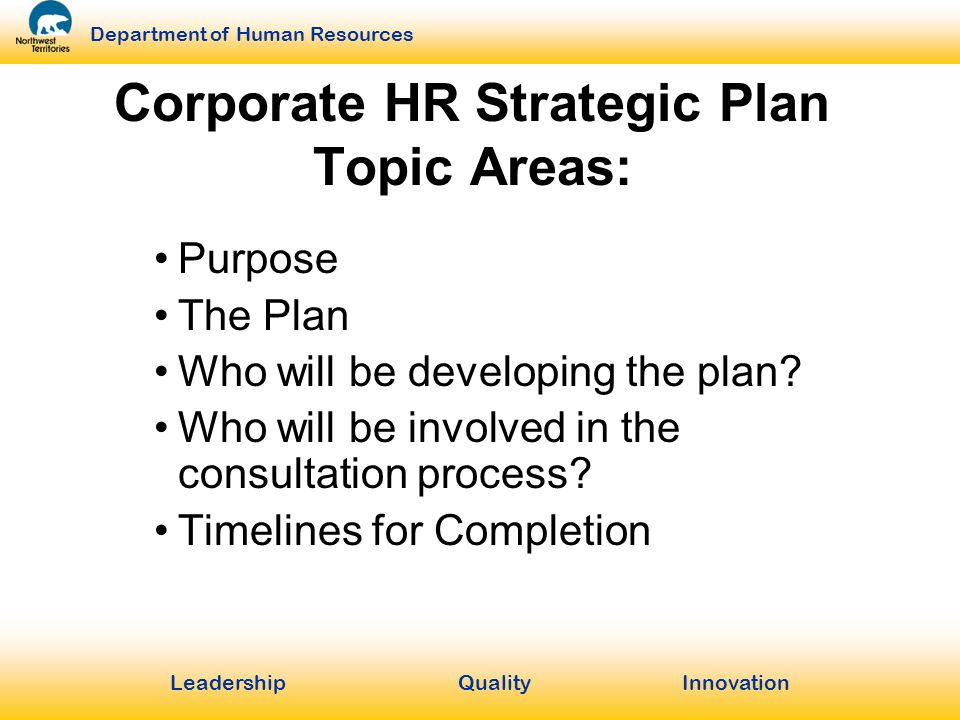 LeadershipQuality Innovation Department of Human Resources Corporate HR Strategic Plan Topic Areas: Purpose The Plan Who will be developing the plan.