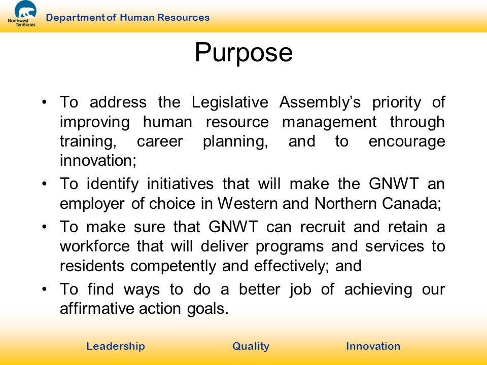 LeadershipQuality Innovation Department of Human Resources Purpose To address the Legislative Assembly's priority of improving human resource management through training, career planning, and to encourage innovation; To identify initiatives that will make the GNWT an employer of choice in Western and Northern Canada; To make sure that GNWT can recruit and retain a workforce that will deliver programs and services to residents competently and effectively; and To find ways to do a better job of achieving our affirmative action goals.
