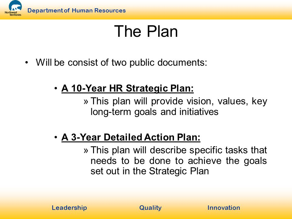 LeadershipQuality Innovation Department of Human Resources The Plan Will be consist of two public documents: A 10-Year HR Strategic Plan: »This plan will provide vision, values, key long-term goals and initiatives A 3-Year Detailed Action Plan: »This plan will describe specific tasks that needs to be done to achieve the goals set out in the Strategic Plan