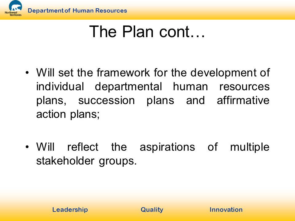 LeadershipQuality Innovation Department of Human Resources The Plan cont… Will set the framework for the development of individual departmental human resources plans, succession plans and affirmative action plans; Will reflect the aspirations of multiple stakeholder groups.