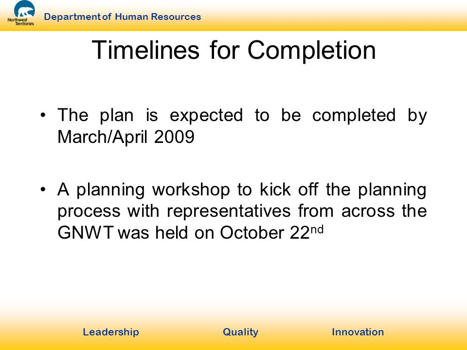 LeadershipQuality Innovation Department of Human Resources Timelines for Completion The plan is expected to be completed by March/April 2009 A planning workshop to kick off the planning process with representatives from across the GNWT was held on October 22 nd