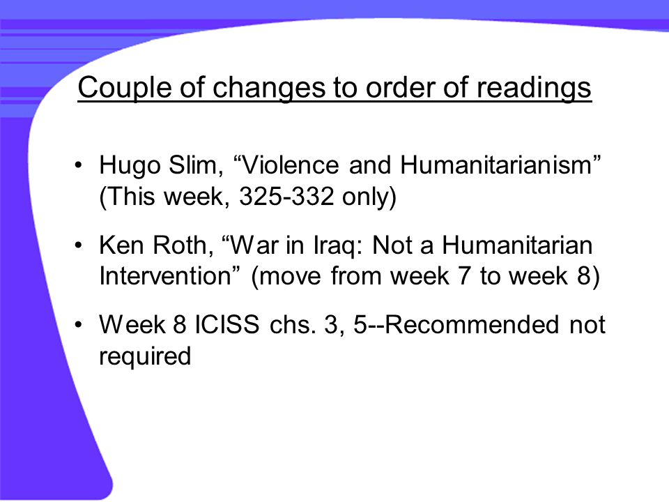 Couple of changes to order of readings Hugo Slim, Violence and Humanitarianism (This week, 325-332 only) Ken Roth, War in Iraq: Not a Humanitarian Intervention (move from week 7 to week 8) Week 8 ICISS chs.