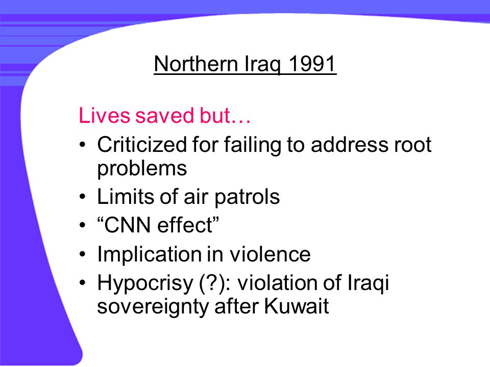 Northern Iraq 1991 Lives saved but… Criticized for failing to address root problems Limits of air patrols CNN effect Implication in violence Hypocrisy ( ): violation of Iraqi sovereignty after Kuwait
